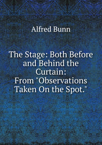 Alfred Bunn The Stage: Both Before and Behind the Curtain: From Observations Taken On the Spot. behind the curtain