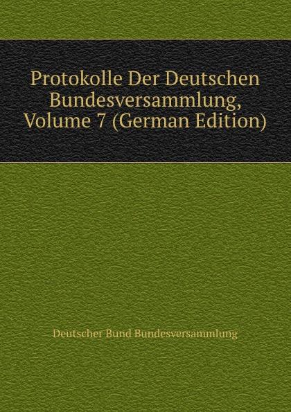 Deutscher Bund Bundesversammlung Protokolle Der Deutschen Bundesversammlung, Volume 7 (German Edition) deutscher bund bundesversammlung protokolle der deutschen bundesversammlung volume 8 german edition