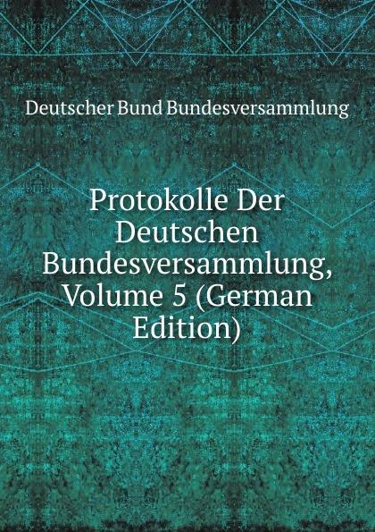 Deutscher Bund Bundesversammlung Protokolle Der Deutschen Bundesversammlung, Volume 5 (German Edition) deutscher bund bundesversammlung protokolle der deutschen bundesversammlung volume 8 german edition