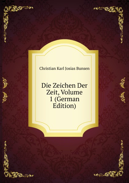 Christian Karl Josias Bunsen Die Zeichen Der Zeit, Volume 1 (German Edition) christian carl j bunsen die zeichen der zeit