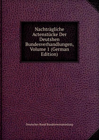Deutscher Bund Bundesversammlung Nachtragliche Actenstucke Der Deutshen Bundesverhandlungen, Volume 1 (German Edition) deutscher bund bundesversammlung protokolle der deutschen bundesversammlung volume 8 german edition