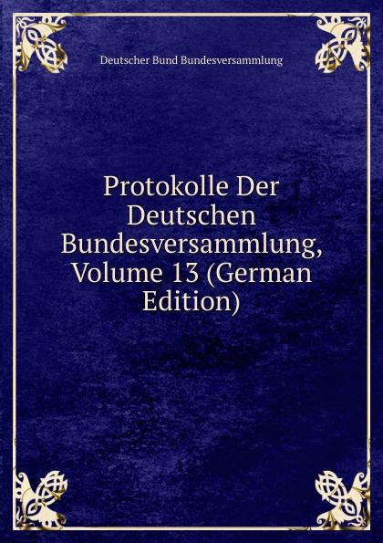 Deutscher Bund Bundesversammlung Protokolle Der Deutschen Bundesversammlung, Volume 13 (German Edition) deutscher bund bundesversammlung protokolle der deutschen bundesversammlung volume 8 german edition