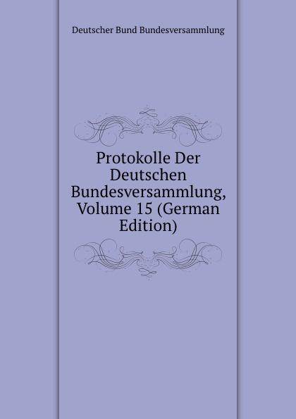 Deutscher Bund Bundesversammlung Protokolle Der Deutschen Bundesversammlung, Volume 15 (German Edition) deutscher bund bundesversammlung protokolle der deutschen bundesversammlung volume 8 german edition
