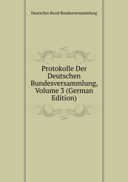 Deutscher Bund Bundesversammlung Protokolle Der Deutschen Bundesversammlung, Volume 3 (German Edition) deutscher bund bundesversammlung protokolle der deutschen bundesversammlung volume 8 german edition