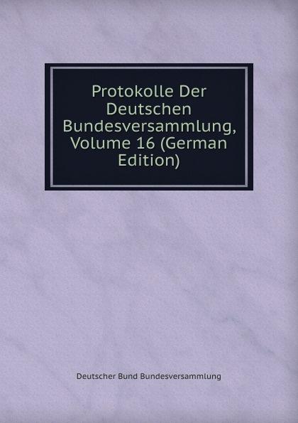 Deutscher Bund Bundesversammlung Protokolle Der Deutschen Bundesversammlung, Volume 16 (German Edition) deutscher bund bundesversammlung protokolle der deutschen bundesversammlung volume 8 german edition