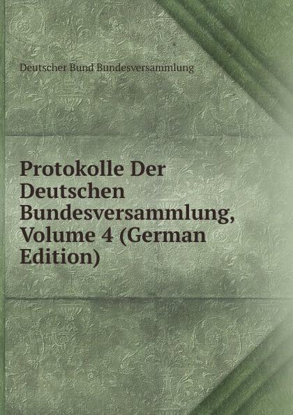 Deutscher Bund Bundesversammlung Protokolle Der Deutschen Bundesversammlung, Volume 4 (German Edition) deutscher bund bundesversammlung protokolle der deutschen bundesversammlung volume 8 german edition