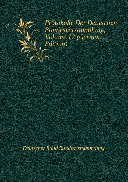 Deutscher Bund Bundesversammlung Protokolle Der Deutschen Bundesversammlung, Volume 12 (German Edition) deutscher bund bundesversammlung protokolle der deutschen bundesversammlung volume 8 german edition