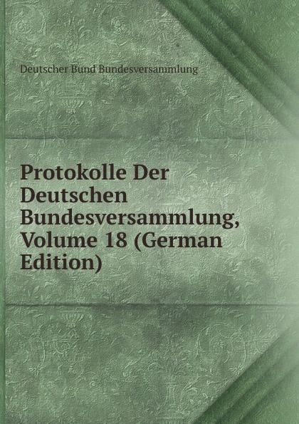 Deutscher Bund Bundesversammlung Protokolle Der Deutschen Bundesversammlung, Volume 18 (German Edition) deutscher bund bundesversammlung protokolle der deutschen bundesversammlung volume 8 german edition