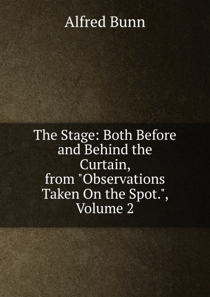 Alfred Bunn The Stage: Both Before and Behind the Curtain, from Observations Taken On the Spot., Volume 2 behind the curtain