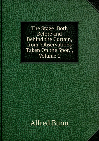 Alfred Bunn The Stage: Both Before and Behind the Curtain, from Observations Taken On the Spot., Volume 1 behind the curtain