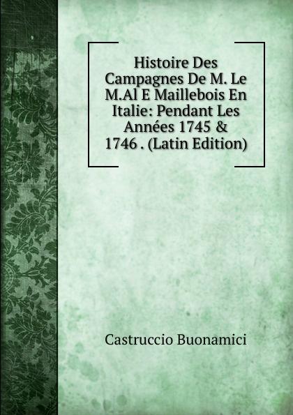 Castruccio Buonamici Histoire Des Campagnes De M. Le M.Al E Maillebois En Italie: Pendant Les Annees 1745 . 1746 . (Latin Edition)
