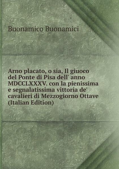 Buonamico Buonamici Arno placato, o sia, Il giuoco del Ponte di Pisa dell. anno MDCCLXXXV. con la pienissima e segnalatissima vittoria de. cavalieri di Mezzogiorno Ottave (Italian Edition)