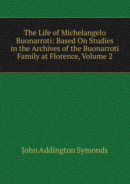 John Addington Symonds The Life of Michelangelo Buonarroti: Based On Studies in the Archives of the Buonarroti Family at Florence, Volume 2 john addington symonds the sonnets of michael angelo buonarroti and tommaso campanella