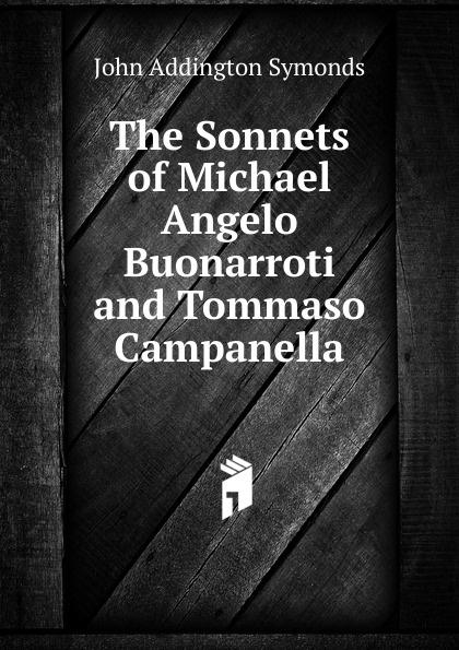 John Addington Symonds The Sonnets of Michael Angelo Buonarroti and Tommaso Campanella