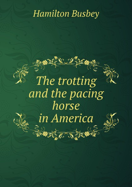 Фото - Hamilton Busbey The trotting and the pacing horse in America year book trotting and pacing