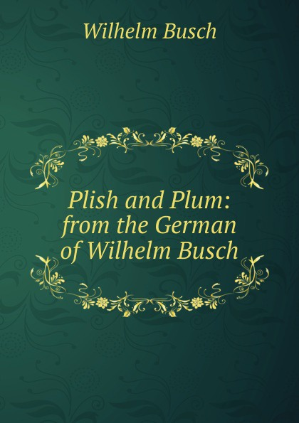 Wilhelm Busch Plish and Plum: from the German of Wilhelm Busch wilhelm busch album