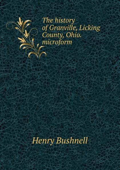 Henry Bushnell The history of Granville, Licking County, Ohio. microform