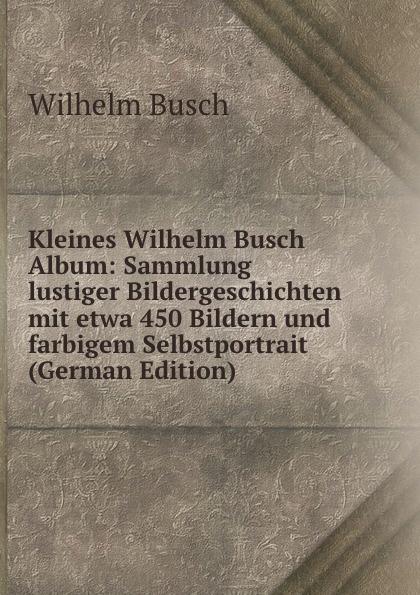 Wilhelm Busch Kleines Wilhelm Busch Album: Sammlung lustiger Bildergeschichten mit etwa 450 Bildern und farbigem Selbstportrait (German Edition) wilhelm busch album