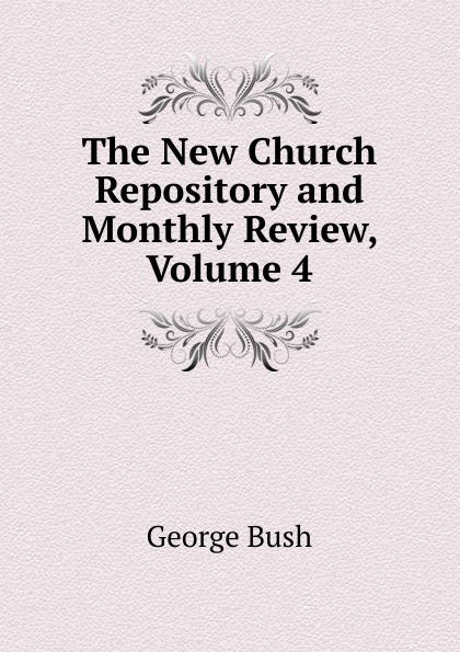 George Bush The New Church Repository and Monthly Review, Volume 4 отсутствует the intellectual repository for the new church vol 4