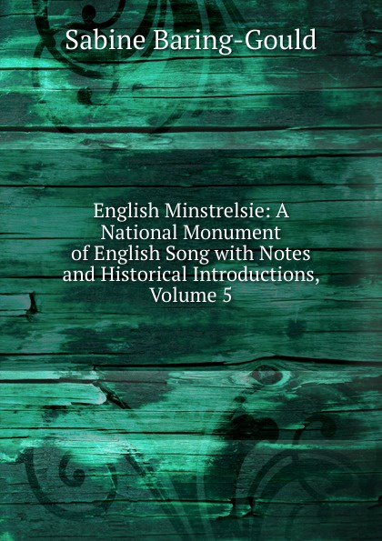 S. Baring-Gould English Minstrelsie: A National Monument of English Song with Notes and Historical Introductions, Volume 5 baring gould sabine freaks of fanaticism and other strange events