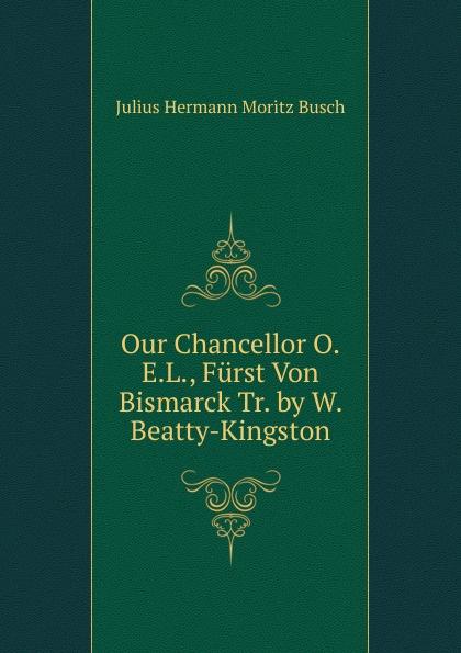 Julius Hermann Moritz Busch Our Chancellor O.E.L., Furst Von Bismarck Tr. by W. Beatty-Kingston julius furst henriette herz