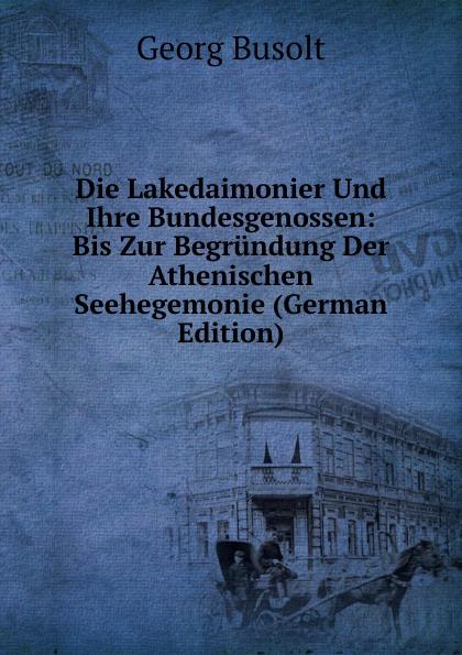 Georg Busolt Die Lakedaimonier Und Ihre Bundesgenossen: Bis Zur Begrundung Der Athenischen Seehegemonie (German Edition)