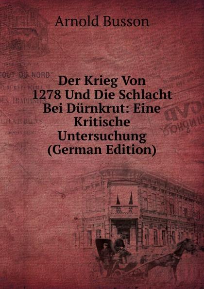 Arnold Busson Der Krieg Von 1278 Und Die Schlacht Bei Durnkrut: Eine Kritische Untersuchung (German Edition) von wulffen die schlacht bei lodz