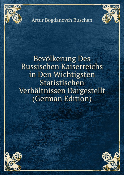 Artur Bogdanovch Buschen Bevolkerung Des Russischen Kaiserreichs in Den Wichtigsten Statistischen Verhaltnissen Dargestellt (German Edition)