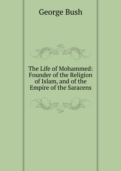 George Bush The Life of Mohammed: Founder of the Religion of Islam, and of the Empire of the Saracens draycott gladys m mahomet founder of islam