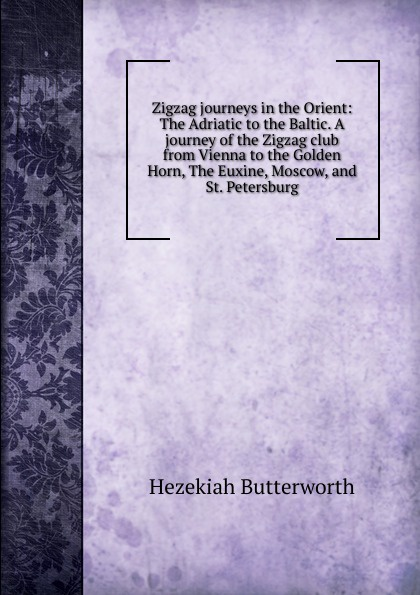 Hezekiah Butterworth Zigzag journeys in the Orient: The Adriatic to the Baltic. A journey of the Zigzag club from Vienna to the Golden Horn, The Euxine, Moscow, and St. Petersburg butterworth hezekiah zigzag journeys in northern lands the rhine to the arctic a summer trip of the zig zag club through holland germany denmark norway and sweden