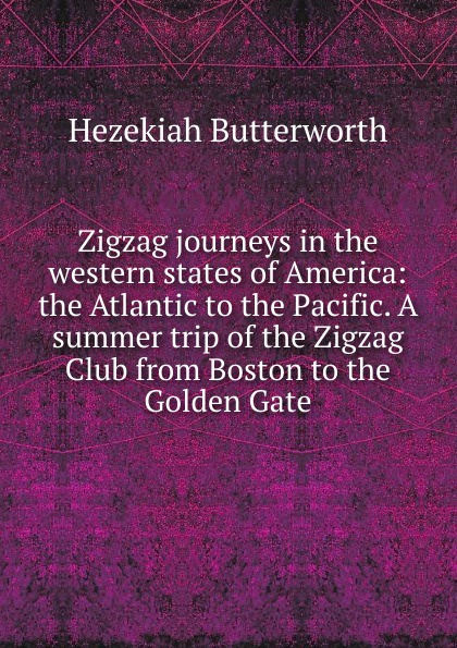 Hezekiah Butterworth Zigzag journeys in the western states of America: the Atlantic to the Pacific. A summer trip of the Zigzag Club from Boston to the Golden Gate butterworth hezekiah zigzag journeys in northern lands the rhine to the arctic a summer trip of the zig zag club through holland germany denmark norway and sweden
