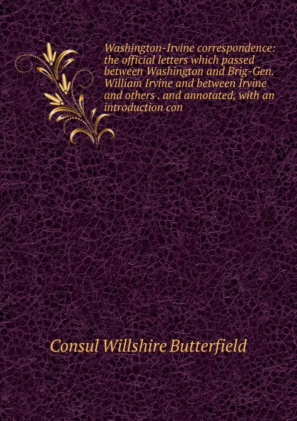 Consul Willshire Butterfield Washington-Irvine correspondence: the official letters which passed between Washington and Brig-Gen. William Irvine and between Irvine and others . and annotated, with an introduction con between self and others