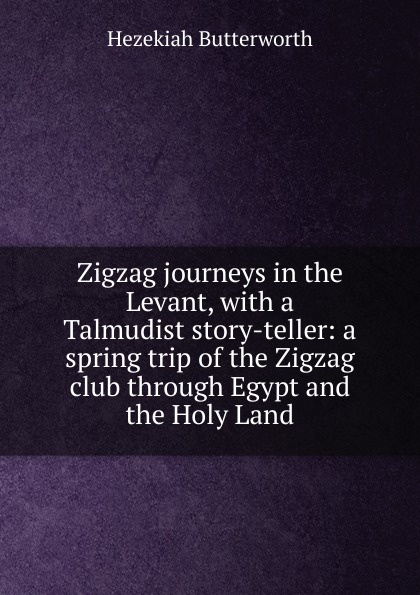 Hezekiah Butterworth Zigzag journeys in the Levant, with a Talmudist story-teller: a spring trip of the Zigzag club through Egypt and the Holy Land butterworth hezekiah zigzag journeys in northern lands the rhine to the arctic a summer trip of the zig zag club through holland germany denmark norway and sweden