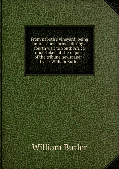 William Butler From naboth.s vineyard: being impressions formed during a fourth visit to South Africa undertaken at the request of the tribune newspaper / by sir William Butler sir william francis butler sir charles napier