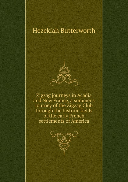 Hezekiah Butterworth Zigzag journeys in Acadia and New France, a summer.s journey of the Zigzag Club through the historic fields of the early French settlements of America butterworth hezekiah zigzag journeys in northern lands the rhine to the arctic a summer trip of the zig zag club through holland germany denmark norway and sweden