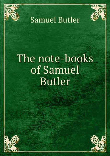 Butler Samuel The note-books of Samuel Butler samuel butler the posthumous works