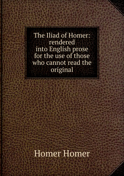 Homer The Iliad of Homer: rendered into English prose for the use of those who cannot read the original homer the iliad