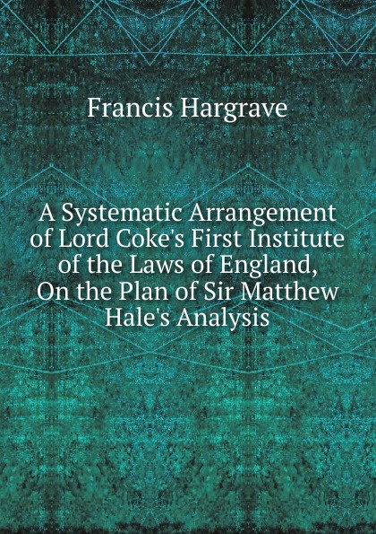 Francis Hargrave A Systematic Arrangement of Lord Coke.s First Institute of the Laws of England, On the Plan of Sir Matthew Hale.s Analysis