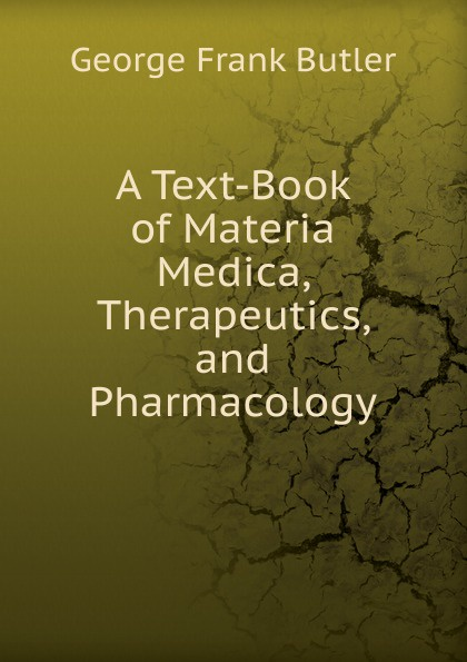 George Frank Butler A Text-Book of Materia Medica, Therapeutics, and Pharmacology butler george frank every girl s book