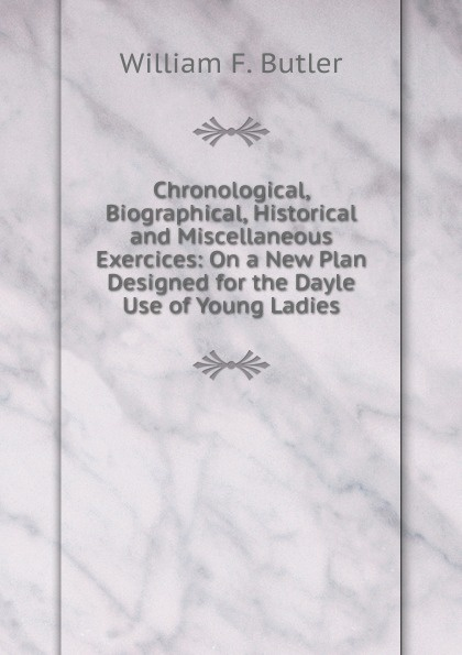 William F. Butler Chronological, Biographical, Historical and Miscellaneous Exercices: On a New Plan Designed for the Dayle Use of Young Ladies