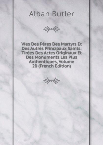 Alban Butler Vies Des Peres Des Martyrs Et Des Autres Principaux Saints: Tirees Des Actes Originaux Et Des Monuments Les Plus Authentiques, Volume 20 (French Edition)