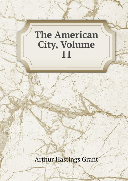 Arthur Hastings Grant The American City, Volume 11 arthur hastings grant the american city volume 1