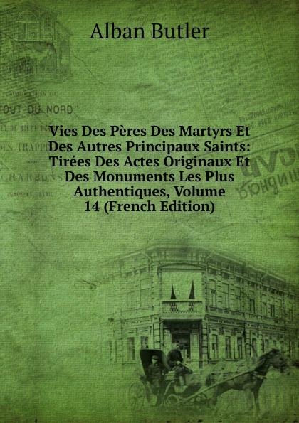 Alban Butler Vies Des Peres Des Martyrs Et Des Autres Principaux Saints: Tirees Des Actes Originaux Et Des Monuments Les Plus Authentiques, Volume 14 (French Edition)