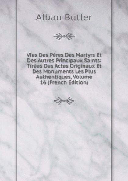 Alban Butler Vies Des Peres Des Martyrs Et Des Autres Principaux Saints: Tirees Des Actes Originaux Et Des Monuments Les Plus Authentiques, Volume 16 (French Edition)