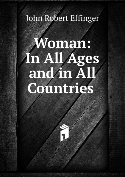 John Robert Effinger Woman: In All Ages and in All Countries .