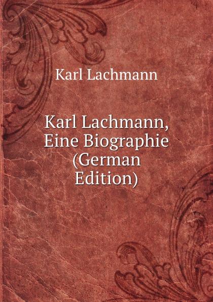 Karl Lachmann Karl Lachmann, Eine Biographie (German Edition) fischer hermann die forschungen uber das nibelungenlied seit karl lachmann german edition