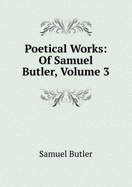 Butler Samuel Poetical Works: Of Samuel Butler, Volume 3 samuel butler the posthumous works