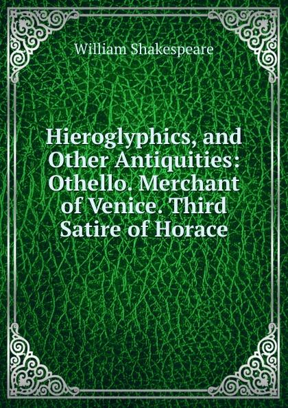 Уильям Шекспир Hieroglyphics, and Other Antiquities: Othello. Merchant of Venice. Third Satire of Horace уильям шекспир othello the moor of venice