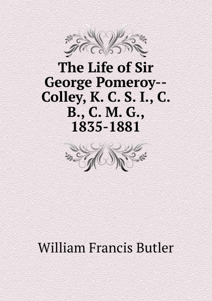 William Francis Butler The Life of Sir George Pomeroy--Colley, K. C. S. I., C. B., C. M. G., 1835-1881 george forrest the life of lord roberts k g v c