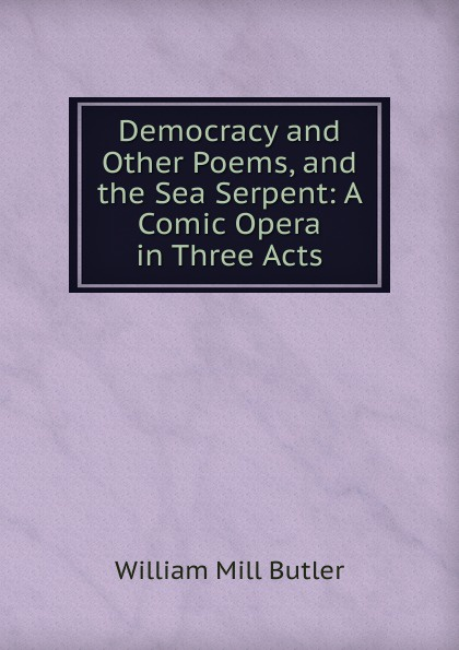 William Mill Butler Democracy and Other Poems, and the Sea Serpent: A Comic Opera in Three Acts